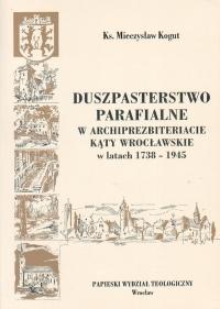 14 M.Kogut - Duszpasterstwo parafialne<br /> w archiprezbiteriacie Kąty Wrocławskie<br /> w latach 1738-1945 Wrocław - 2006