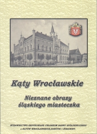 15 J.Grenda - Kąty Wrocławskie nieznane obrazy<br /> śląskiego miasteczka Kąty Wrocł. - 2007